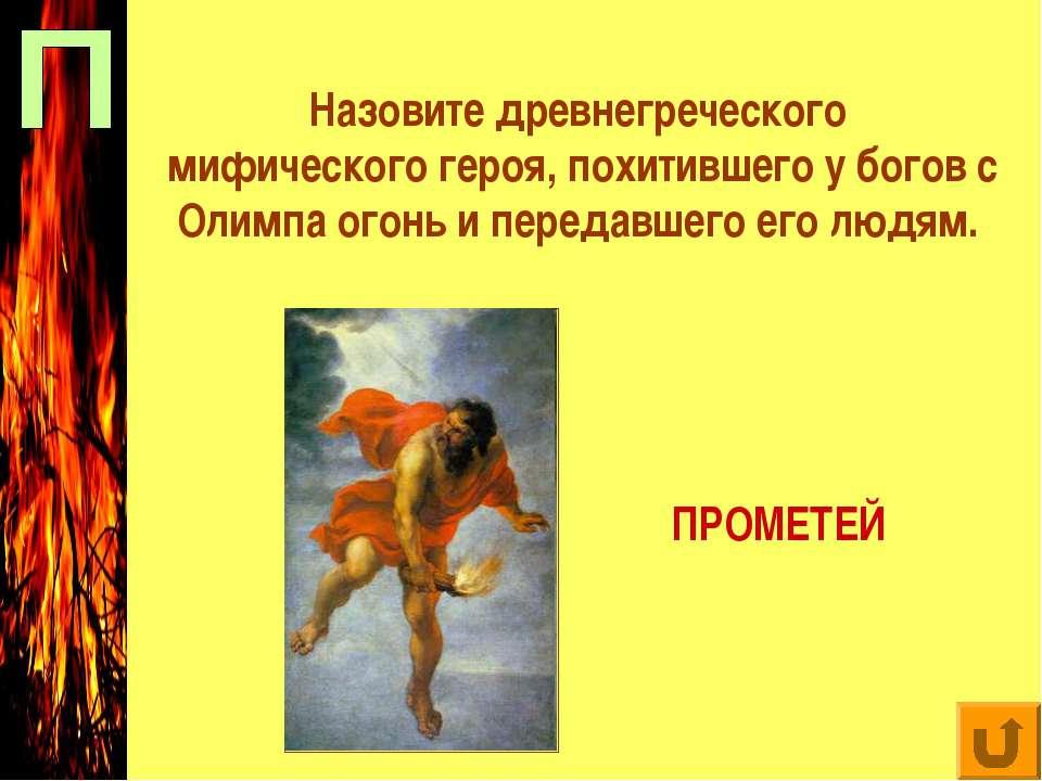 Назовите древнегреческого мифического героя, похитившего у богов с Олимпа ого...