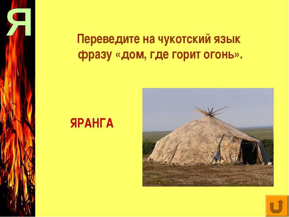 Переведите на чукотский язык фразу «дом, где горит огонь». ЯРАНГА