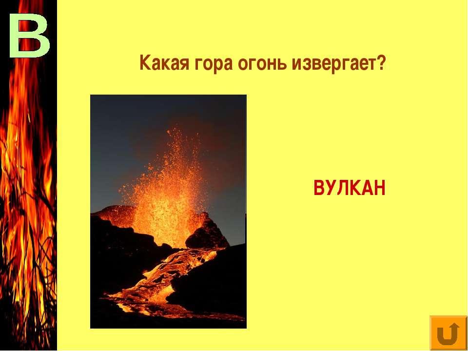 Какая гора огонь извергает? ВУЛКАН