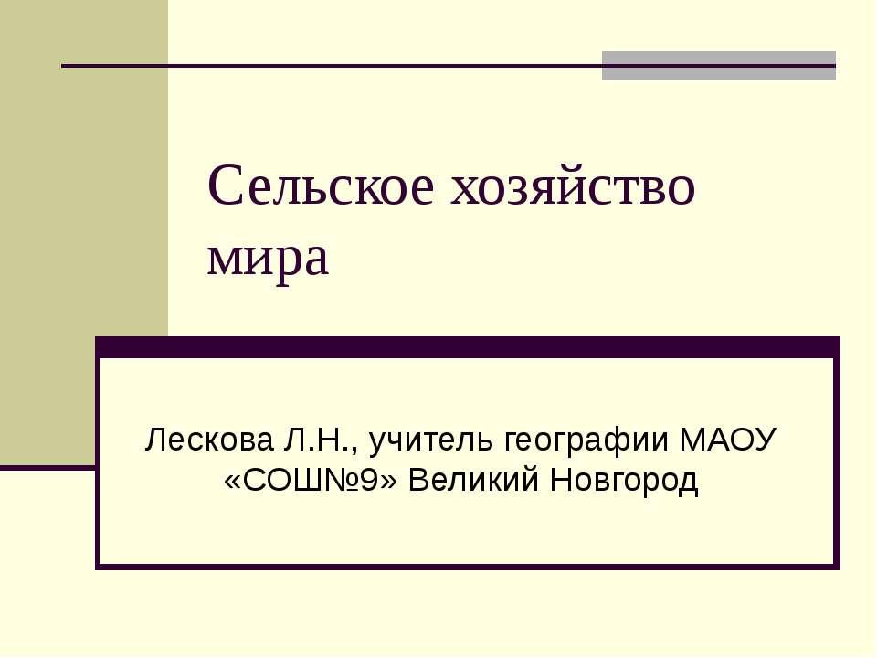 Сельское хозяйство мира Лескова Л.Н., учитель географии МАОУ «СОШ№9» Великий ...