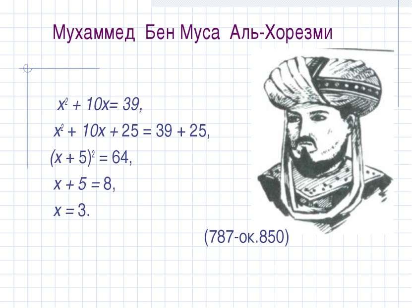 Мухаммед Бен Муса Аль-Хорезми х2 + 10х= 39, х2 + 10х + 25 = 39 + 25, (х + 5)2...