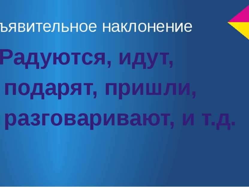 Изъявительное наклонение Радуются, идут, подарят, пришли, разговаривают, и т.д.