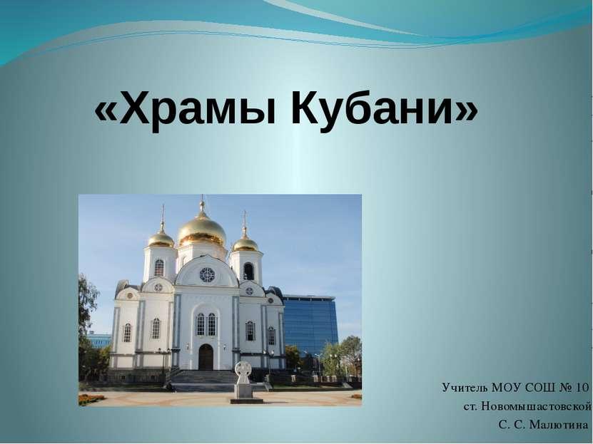 «Храмы Кубани» Учитель МОУ СОШ № 10 ст. Новомышастовской С. С. Малютина