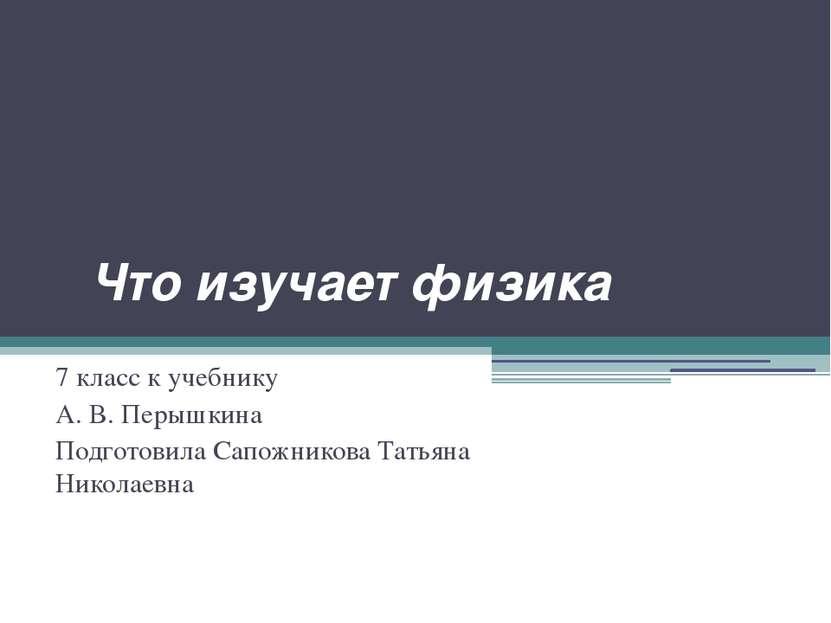 Что изучает физика 7 класс к учебнику А. В. Перышкина Подготовила Сапожникова...