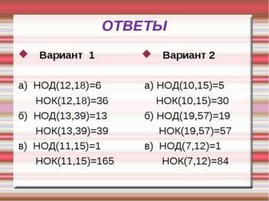 ОТВЕТЫ Вариант 1 а) НОД(12,18)=6 НОК(12,18)=36 б) НОД(13,39)=13 НОК(13,39)=39...