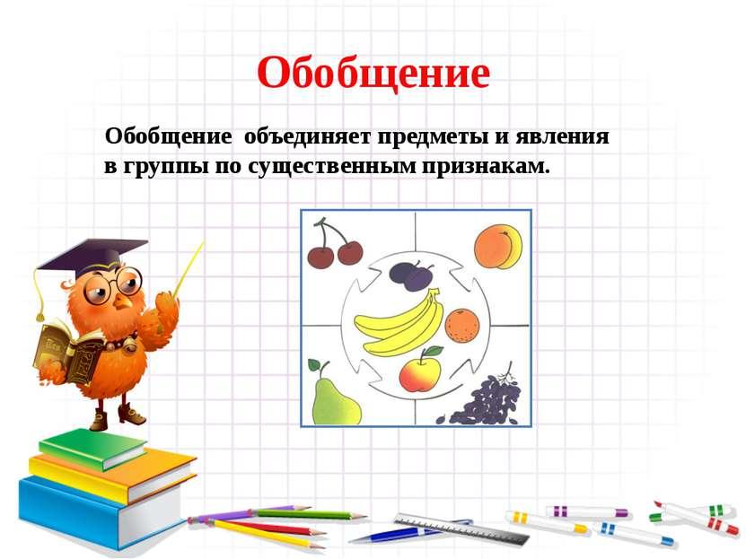 Обобщение Обобщение объединяет предметы и явления в группы по существенным пр...