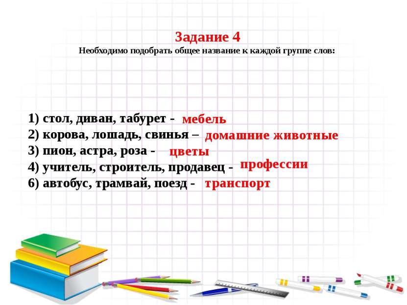 Задание 4 Необходимо подобрать общее название к каждой группе слов: 1) стол, ...