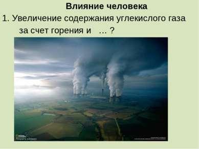 Влияние человека 1. Увеличение содержания углекислого газа за счет горения и … ?