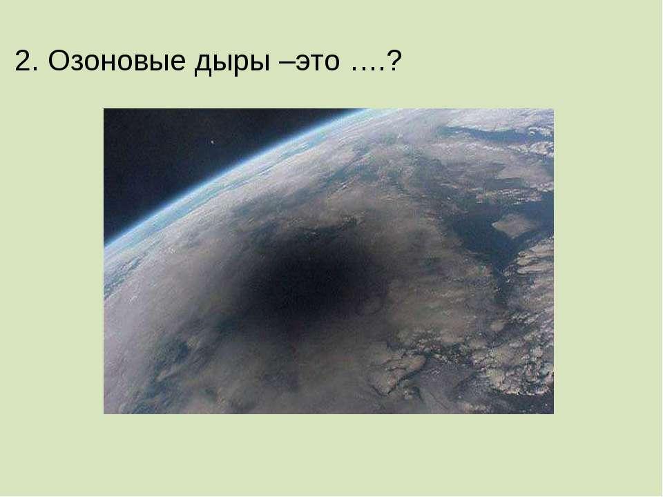 2. Озоновые дыры –это ….?