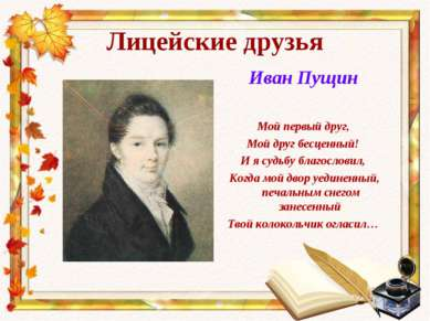 Лицейские друзья Иван Пущин Мой первый друг, Мой друг бесценный! И я судьбу б...