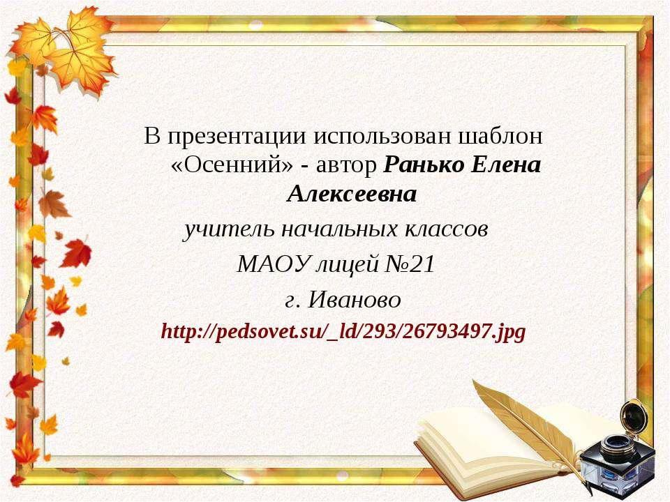 В презентации использован шаблон «Осенний» - автор Ранько Елена Алексеевна уч...