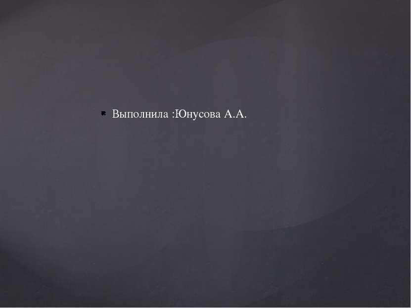 Выполнила :Юнусова А.А.