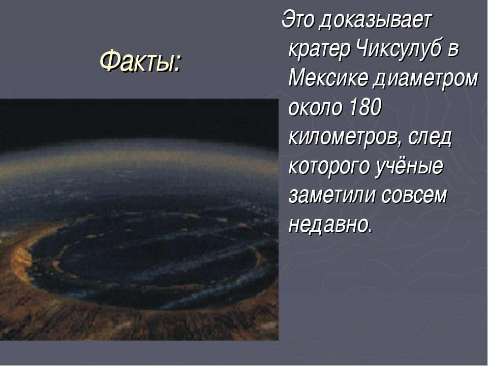 Факты: Это доказывает кратер Чиксулуб в Мексике диаметром около 180 километро...