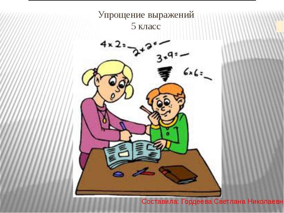 Упрощение выражений 5 класс Составила: Гордеева Светлана Николаевна