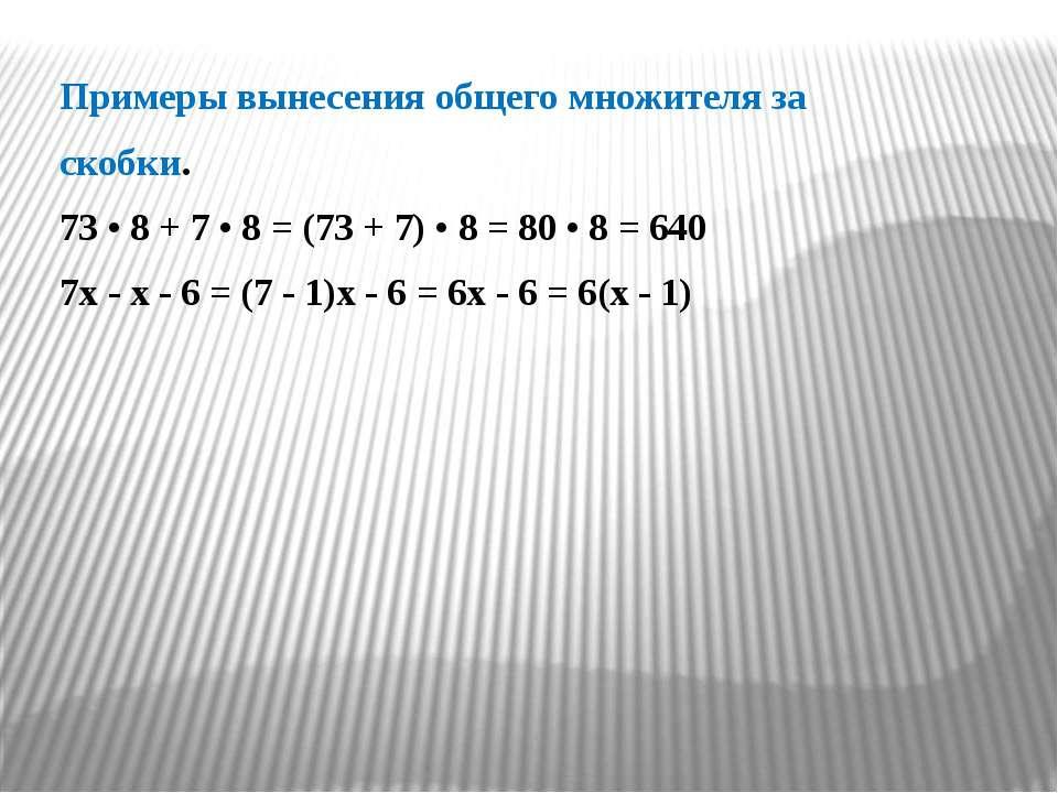 Примеры вынесения общего множителя за скобки. 73 • 8 + 7 • 8 = (73 + 7) • 8 =...