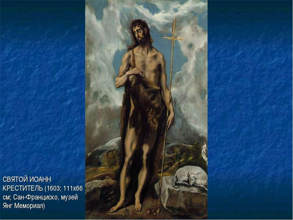 СВЯТОЙ ИОАНН КРЕСТИТЕЛЬ (1603; 111х66 см; Сан-Франциско, музей Янг Мемориал)