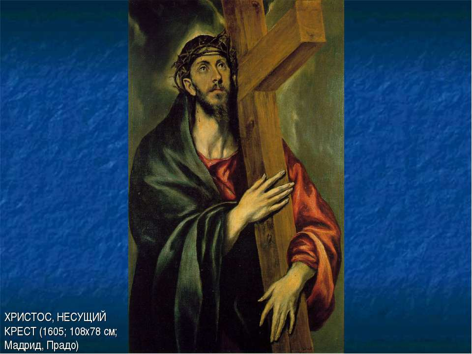 ХРИСТОС, НЕСУЩИЙ КРЕСТ (1605; 108х78 см; Мадрид, Прадо)