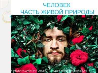 ЧЕЛОВЕК ЧАСТЬ ЖИВОЙ ПРИРОДЫ ПРЕЗЕНТАЦИЮ ПРИГОТОВИЛ Андрей линник 3 А школа 2006