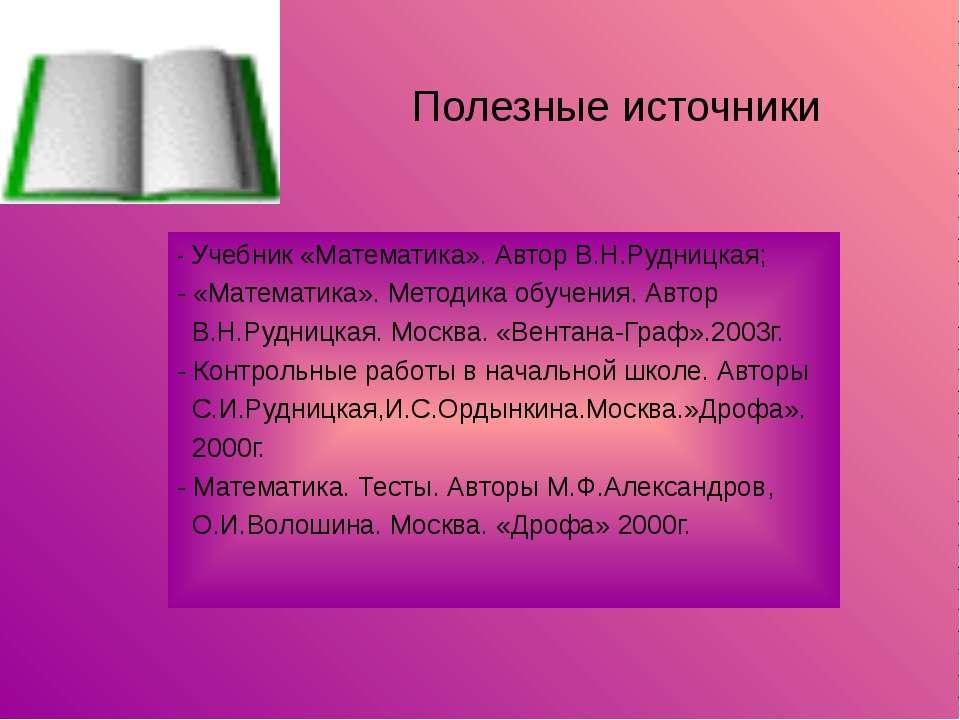 Полезные источники - Учебник «Математика». Автор В.Н.Рудницкая; - «Математика...