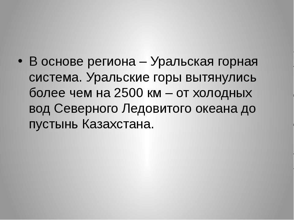 В основе региона – Уральская горная система. Уральские горы вытянулись более ...