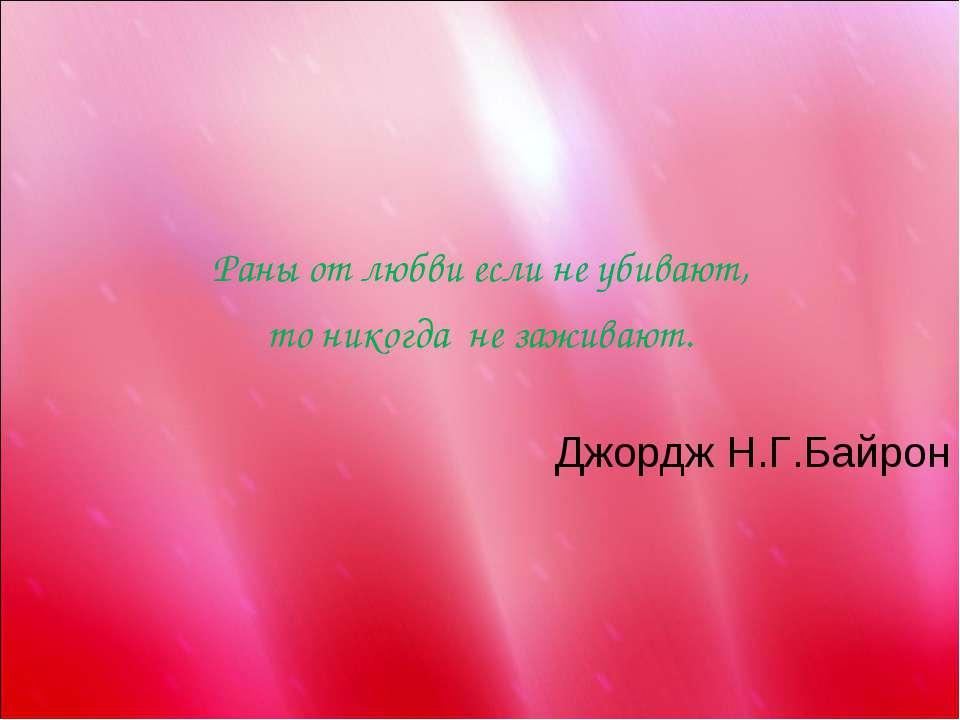 Раны от любви если не убивают, то никогда не заживают. Джордж Н.Г.Байрон