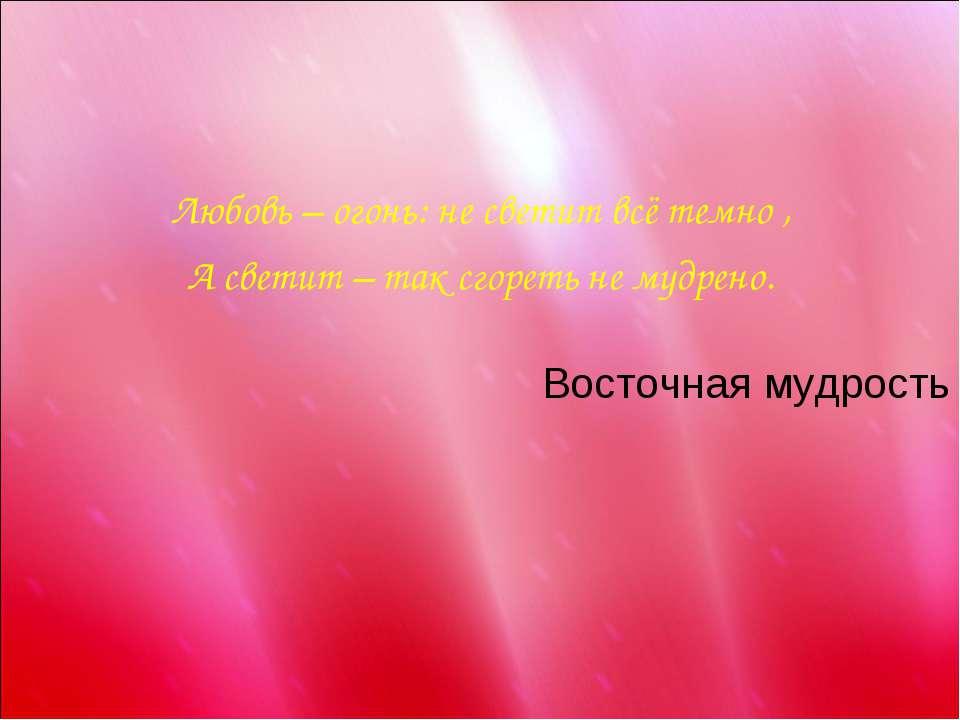 Любовь – огонь: не светит всё темно , А светит – так сгореть не мудрено. Вост...