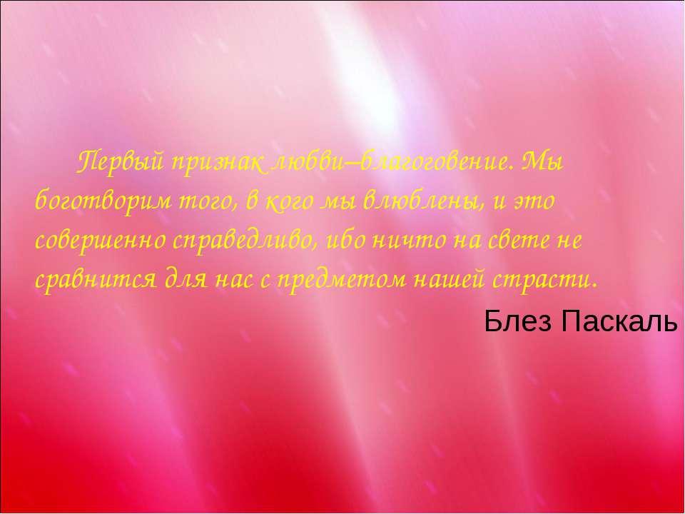 Первый признак любви–благоговение. Мы боготворим того, в кого мы влюблены, и ...