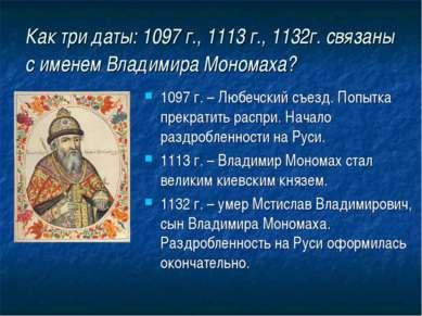 Как три даты: 1097 г., 1113 г., 1132г. связаны с именем Владимира Мономаха? 1...