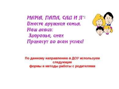 По данному направлению в ДОУ используем следующие формы и методы работы с род...