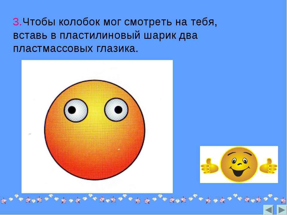 3.Чтобы колобок мог смотреть на тебя, вставь в пластилиновый шарик два пластм...