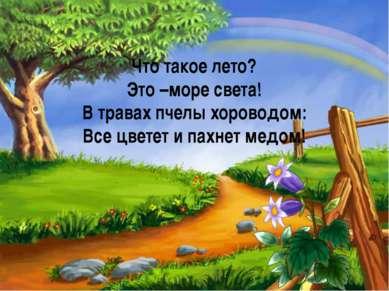 Что такое лето? Это –море света! В травах пчелы хороводом: Все цветет и пахне...