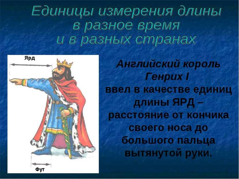 Английский король Генрих I ввел в качестве единиц длины ЯРД – расстояние от к...