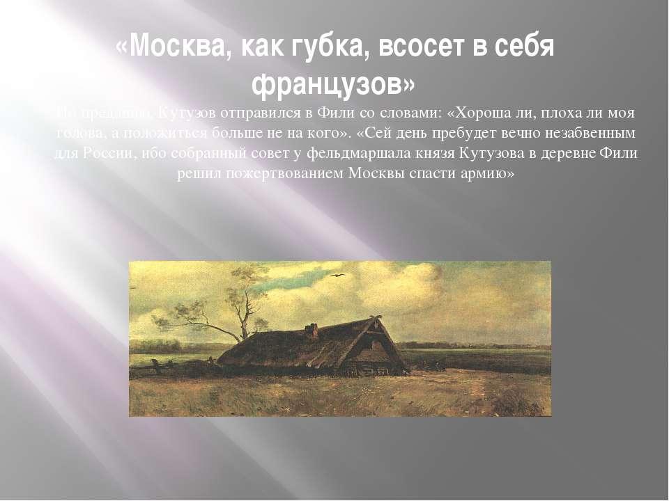 «Москва, как губка, всосет в себя французов» По преданию, Кутузов отправился ...