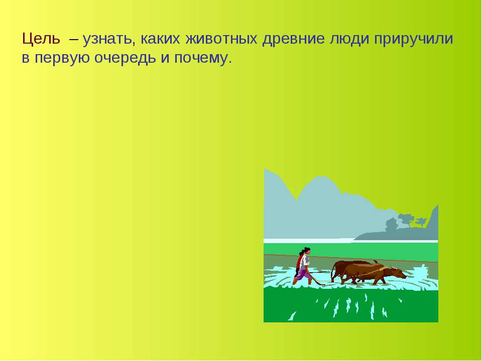 Цель – узнать, каких животных древние люди приручили в первую очередь и почему.