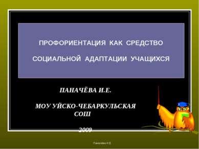 ПАНАЧЁВА И.Е. МОУ УЙСКО-ЧЕБАРКУЛЬСКАЯ СОШ 2009 ПРОФОРИЕНТАЦИЯ КАК СРЕДСТВО СО...