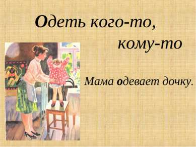 Одеть кого-то, кому-то Мама одевает дочку.