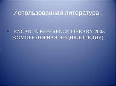 Использованная литература : ENCARTA REFERENCE LIBRARY 2003 (КОМПЬЮТОРНАЯ ЭНЦИ...