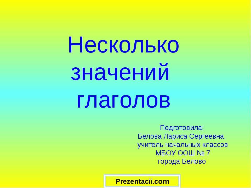 Несколько значений глаголов Подготовила: Белова Лариса Сергеевна, учитель нач...