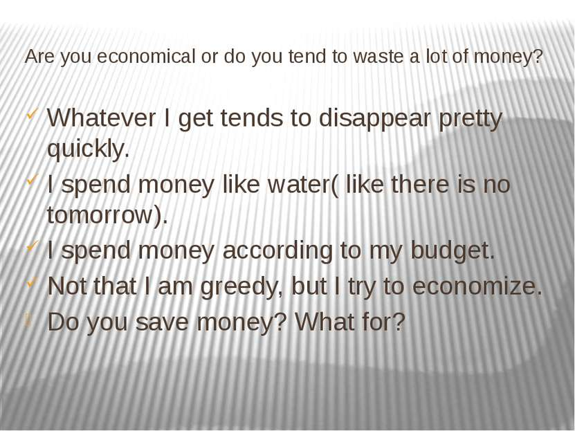 Are you economical or do you tend to waste a lot of money? Whatever I get ten...