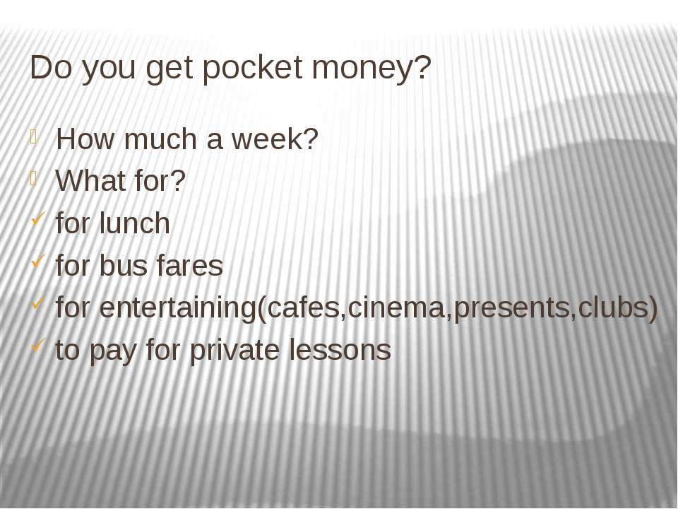 Do you get pocket money? How much a week? What for? for lunch for bus fares f...