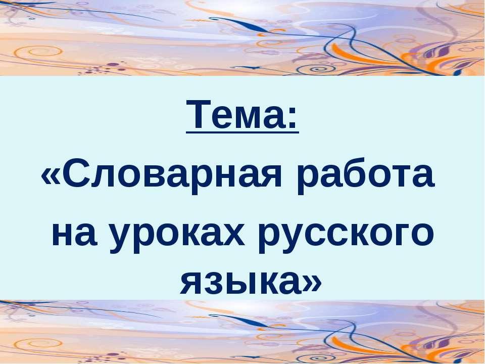 Тема: «Словарная работа на уроках русского языка»