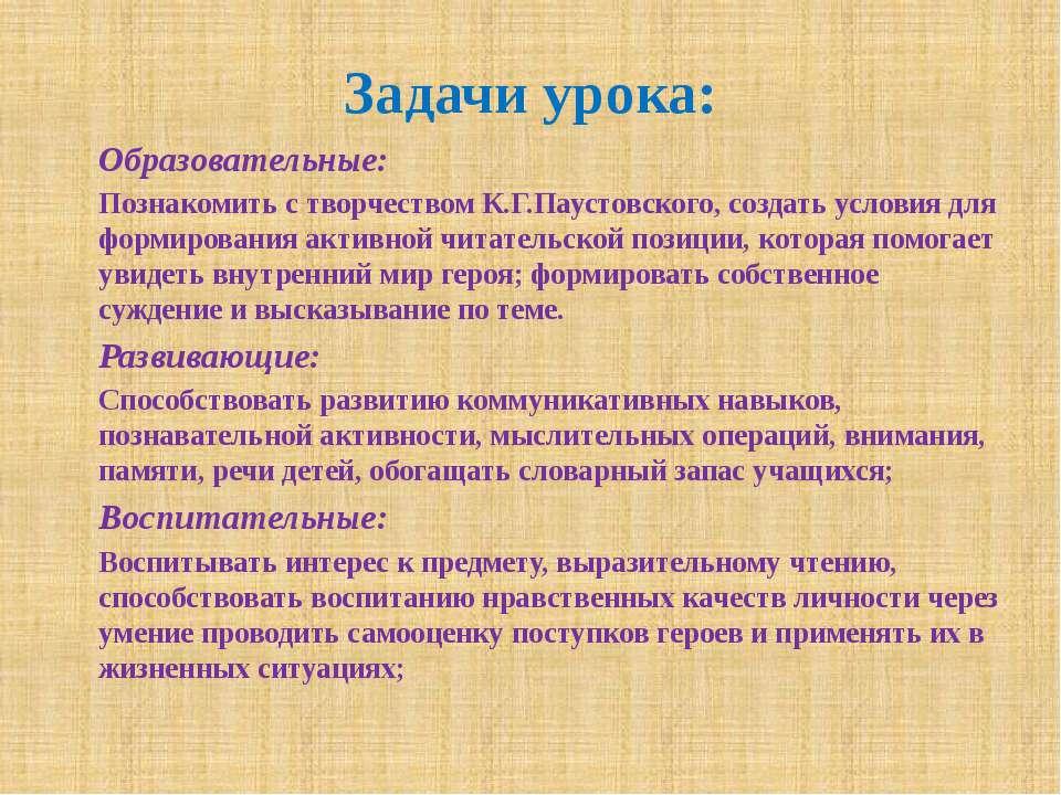 Задачи урока: Образовательные: Познакомить с творчеством К.Г.Паустовского, со...