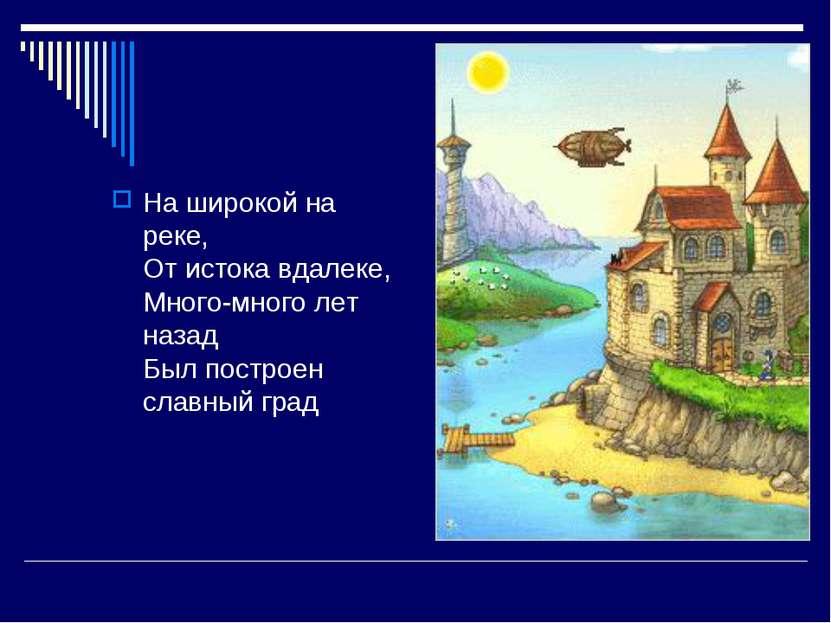 На широкой на реке, От истока вдалеке, Много-много лет назад Был построен сла...