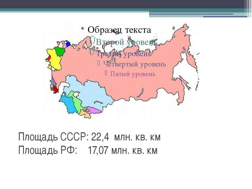 Площадь СССР: 22,4 млн. кв. км Площадь РФ: 17,07 млн. кв. км