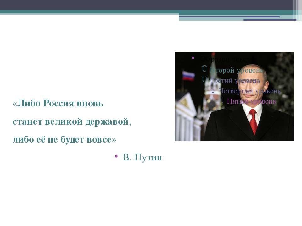 «ЛибоРоссиявновь станетвеликойдержавой, либоеёнебудетвовсе» В. Путин