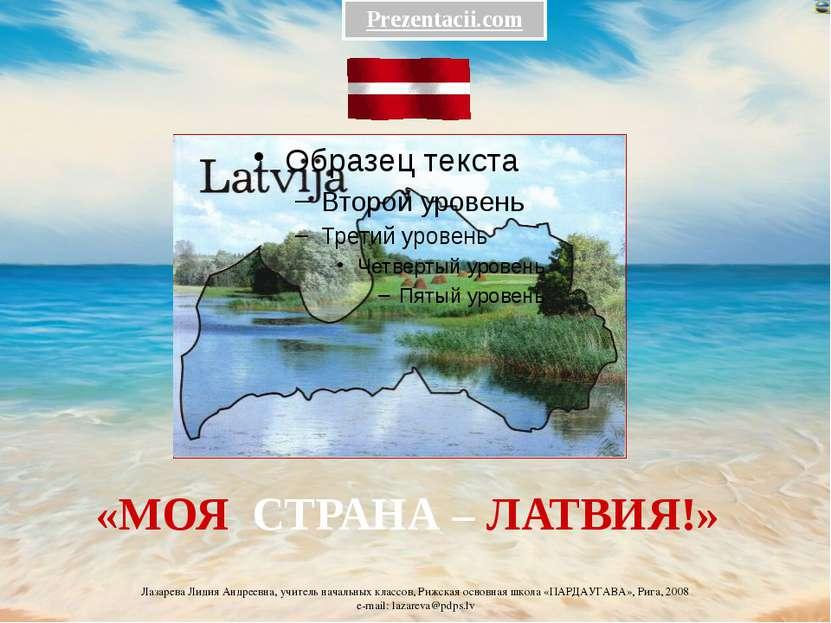 «МОЯ СТРАНА – ЛАТВИЯ!» Prezentacii.com Лазарева Лидия Андреевна, учитель нача...