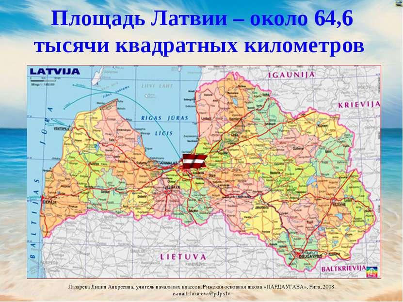 Площадь Латвии – около 64,6 тысячи квадратных километров Лазарева Лидия Андре...