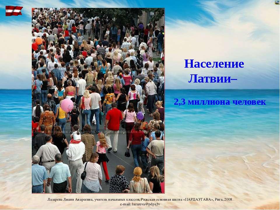 Население Латвии– 2,3 миллиона человек Лазарева Лидия Андреевна, учитель нача...