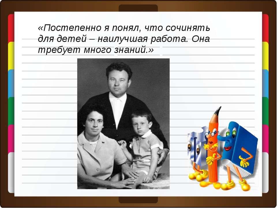 «Постепенно я понял, что сочинять для детей – наилучшая работа. Она требует м...