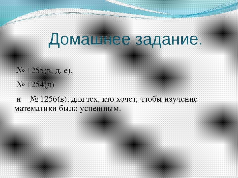 Домашнее задание. № 1255(в, д, е), № 1254(д) и № 1256(в), для тех, кто хочет,...